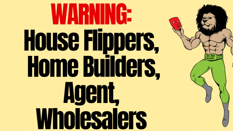 WARNING: House Flippers, Home Builders, Agent, Wholesalers
