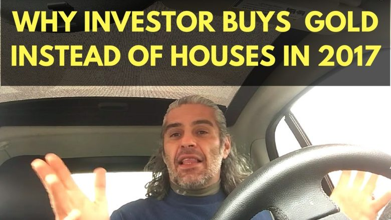 5 reasons why I am starting to buy GOLD, and not houses in 2017 as a real estate Investor