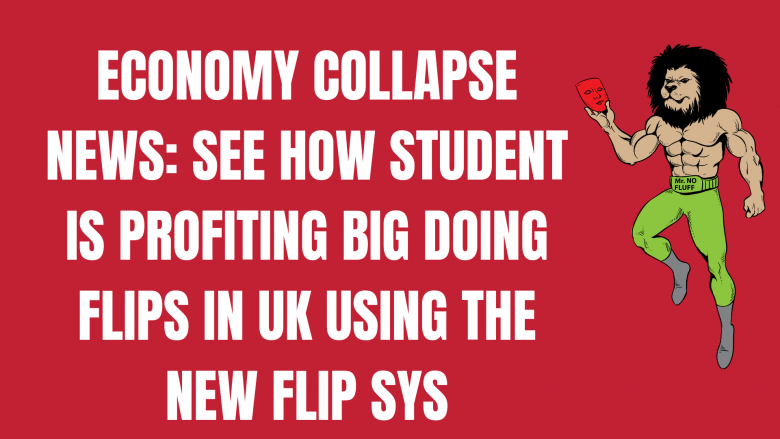 ECONOMY COLLAPSE NEWS: See How Student Is Profiting Big Doing Flips in UK using The New Flip Sys
