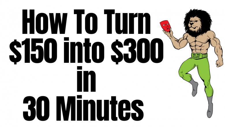 How to turn $150 into $300 in 30 Minutes