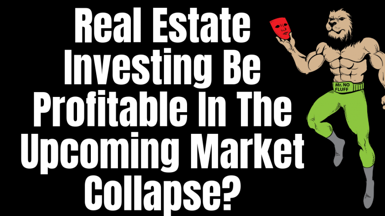 Will Real Estate Investing Be Profitable In The Upcoming Market Collapse?