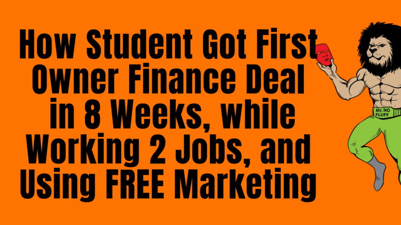 How My Student Got First Owner Finance Deal in 8 Weeks While Working 2 Jobs And Using Free Marketing